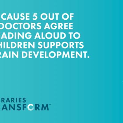 "Graphic that says, ""Because 5 out of 5 doctors agree reading aloud to children supports brain development"" from Libraries Transform"